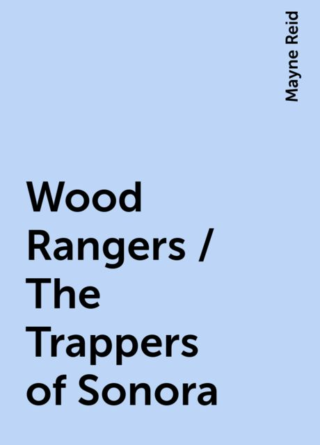 Wood Rangers / The Trappers of Sonora, Mayne Reid