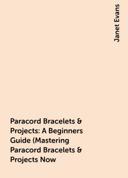 Paracord Bracelets & Projects: A Beginners Guide (Mastering Paracord Bracelets & Projects Now, Janet Evans