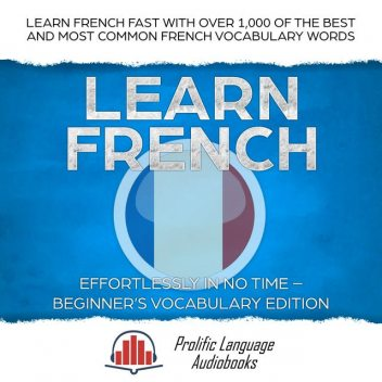 Learn French Effortlessly in No Time – Beginner's Vocabulary Edition, Prolific Language Audiobooks