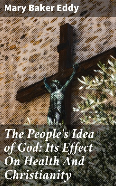 The People's Idea of God: Its Effect On Health And Christianity, Mary Baker Eddy
