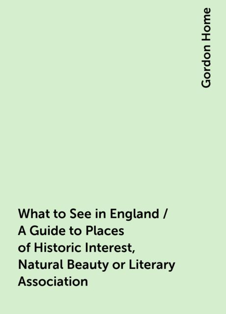 What to See in England / A Guide to Places of Historic Interest, Natural Beauty or Literary Association, Gordon Home