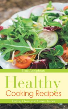 Healthy Cooking Recipes: Eating Clean and Green Juices, Albertine Graham, Elida Adolphson