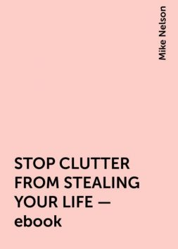 STOP CLUTTER FROM STEALING YOUR LIFE – ebook, Mike Nelson
