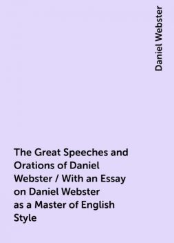 The Great Speeches and Orations of Daniel Webster / With an Essay on Daniel Webster as a Master of English Style, Daniel Webster