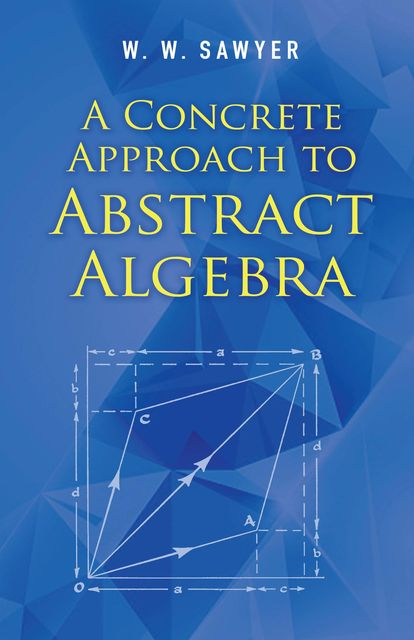 A Concrete Approach to Abstract Algebra, W.W.Sawyer
