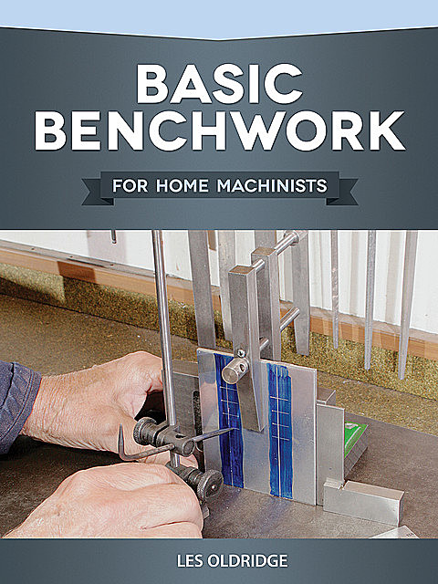 Basic Benchwork for Home Machinists, Les Oldridge