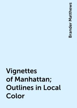 Vignettes of Manhattan; Outlines in Local Color, Brander Matthews