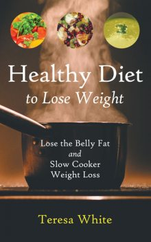 Healthy Diet to Lose Weight: Lose the Belly Fat and Slow Cooker Weight Loss, Jennifer Stewart, Teresa White
