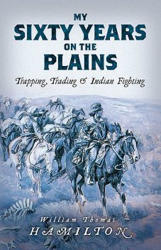 My Sixty Years on the Plains: Trapping, Trading, and Indian Fighting (Illustrated), W.T. Hamilton