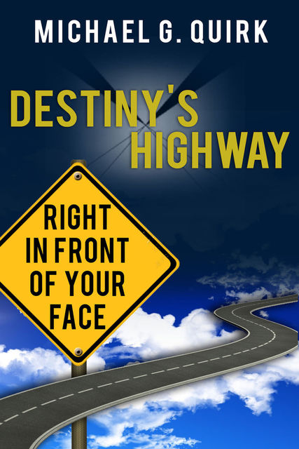 Destiny's Highway: Right in Front of Your Face, Michael G Quirk