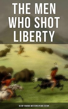 The Men Who Shot Liberty: 60 Rip-Roaring Westerns in One Edition, Mark Twain, Jack London, O.Henry, Robert E.Howard, James Fenimore Cooper, Bret Harte, Willa Cather, Charles Alden Seltzer, Emerson Hough, Owen Wister, Zane Grey, James Oliver Curwood, B.M.Bower, Max Brand, Andy Adams, Jackson Gregory, J.Allan Dunn