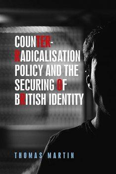 Counter-radicalisation policy and the securing of British identity, Thomas Martin