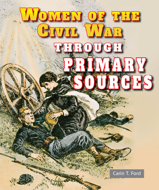 Women of the Civil War Through Primary Sources, Carin T.Ford