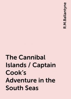 The Cannibal Islands / Captain Cook's Adventure in the South Seas, R.M.Ballantyne