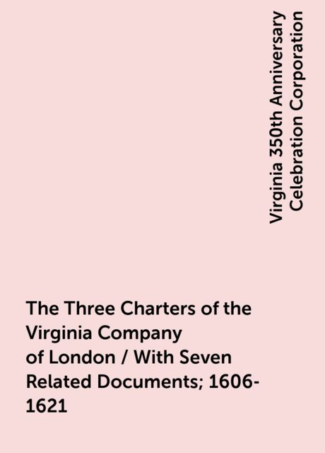 The Three Charters of the Virginia Company of London / With Seven Related Documents; 1606-1621, Virginia 350th Anniversary Celebration Corporation