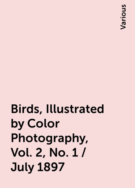 Birds, Illustrated by Color Photography, Vol. 2, No. 1 / July 1897, Various