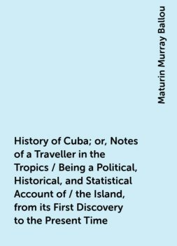 History of Cuba; or, Notes of a Traveller in the Tropics / Being a Political, Historical, and Statistical Account of / the Island, from its First Discovery to the Present Time, Maturin Murray Ballou