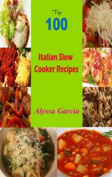 Top 100 Italian Slow Cooker Recipes, Alyssa Garcia
