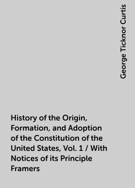 History of the Origin, Formation, and Adoption of the Constitution of the United States, Vol. 1 / With Notices of its Principle Framers, George Ticknor Curtis