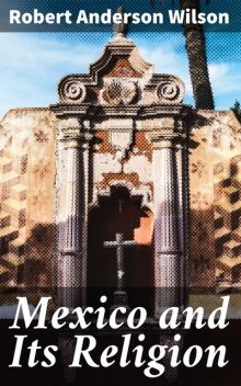 Mexico and Its Religion, Robert Wilson