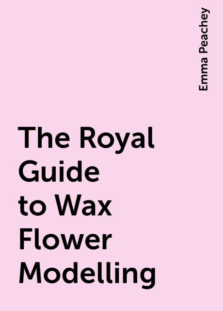 The Royal Guide to Wax Flower Modelling, Emma Peachey
