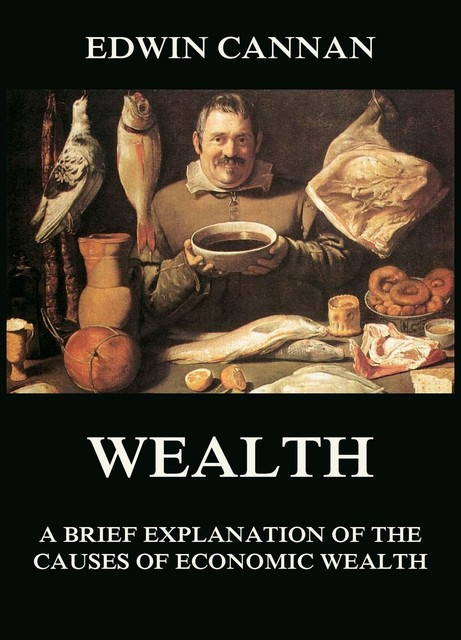Wealth: A Brief Explanation of the Causes of Economic Wealth, Edwin Cannan