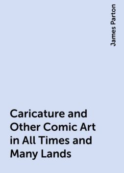 Caricature and Other Comic Art in All Times and Many Lands, James Parton