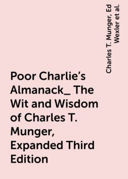 Poor Charlie's Almanack_ The Wit and Wisdom of Charles T. Munger, Expanded Third Edition, Warren Buffett, Peter Kaufman, Charles T. Munger, Ed Wexler
