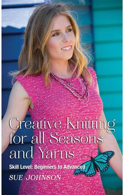 Creative Knitting for all Seasons and Yarns: Skill Level, Sue Johnson