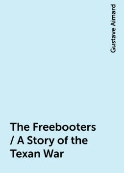 The Freebooters / A Story of the Texan War, Gustave Aimard