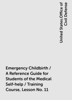 Emergency Childbirth / A Reference Guide for Students of the Medical Self-help / Training Course, Lesson No. 11, United States.Office of Civil Defense