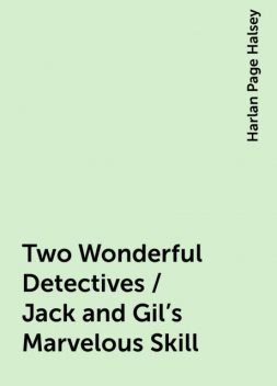 Two Wonderful Detectives / Jack and Gil's Marvelous Skill, Harlan Page Halsey