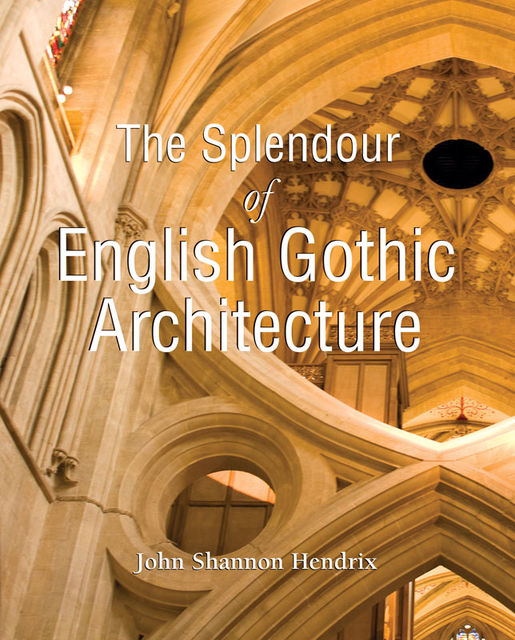 The Splendor of English Gothic Architecture, John Shannon Hendrix