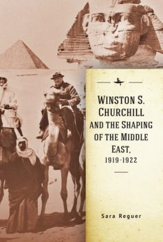 Winston S. Churchill and the Shaping of the Middle East, 1919–1922, Sara Reguer