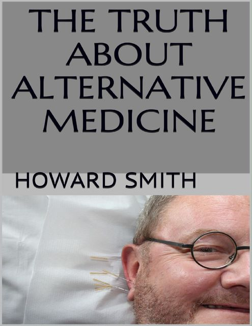 The Truth About Alternative Medicine, Howard Smith