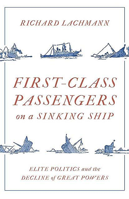 First-Class Passengers on a Sinking Ship: Elite Politics and the Decline of Great Powers, Richard Lachmann