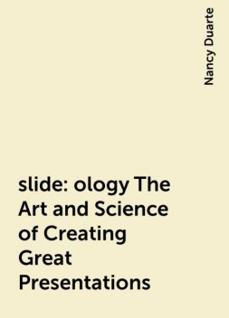 slide:ology The Art and Science of Creating Great Presentations, Nancy Duarte