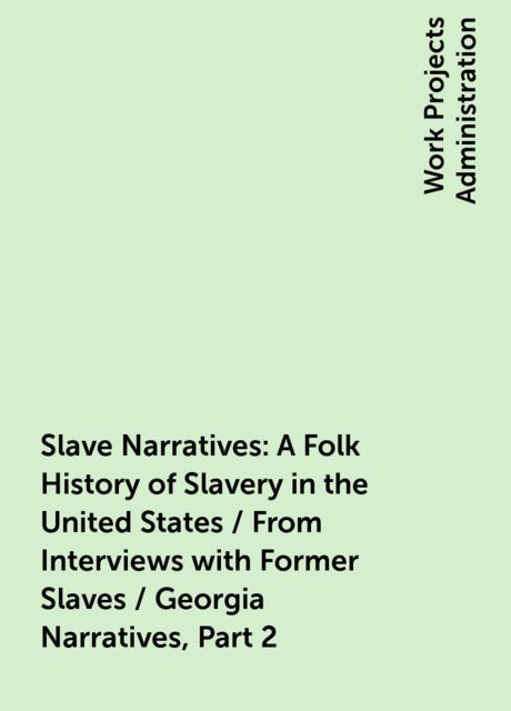 Slave Narratives: A Folk History of Slavery in the United States / From Interviews with Former Slaves / Georgia Narratives, Part 2,