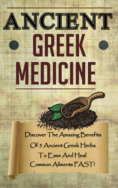 Ancient Greek Medicine – Discover The Amazing Benefits Of 5 Ancient Greek Herbs To Ease And Heal Common Ailments FAST, Old Natural Ways