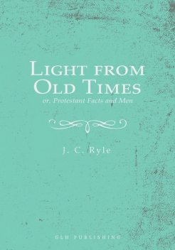 Light from Old Times; or, Protestant Facts and Men, J.C.Ryle
