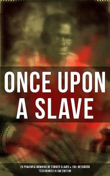 Once Upon a Slave: 28 Powerful Memoirs of Former Slaves & 100+ Recorded Testimonies in One Edition, Olaudah Equiano, Booker T.Washington, William Still, Frederick Douglass, Jacob D.Green, Elizabeth Keckley, Louis Hughes, Nat Turner, Mary Prince, Solomon Northup, Harriet Jacobs, Sojourner Truth, Willie Lynch, Ellen Craft, William Craft, Sarah H. Bradfo