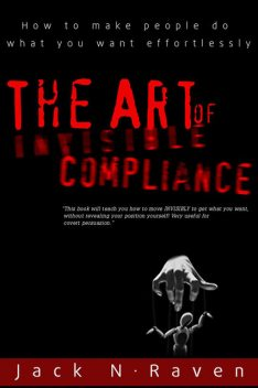 The Art of Invisible Compliance – How To Make People Do What You Want Effortlessly, Jack N. Raven
