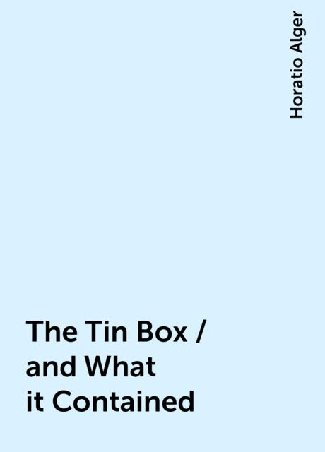 The Tin Box / and What it Contained, Horatio Alger
