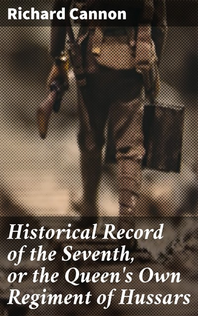Historical Record of the Seventh, or the Queen's Own Regiment of Hussars, Richard Cannon