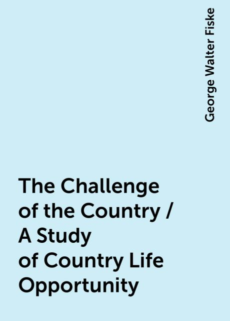 The Challenge of the Country / A Study of Country Life Opportunity, George Walter Fiske