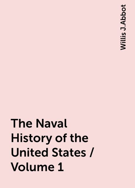 The Naval History of the United States / Volume 1, Willis J.Abbot