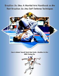 Brazilian Jiu Jitsu: A Martial Arts Handbook on the Best Brazilian Jiu Jitsu Self Defense Techniques How to Defend Yourself Quick Start Guide –Brazilian Jiu Jitsu MMA Training Tips, Malibu Publishing, Steve Colburne