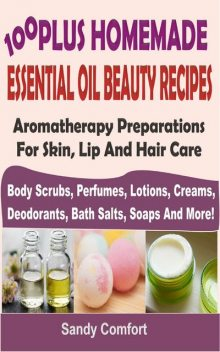 100 Plus Homemade Essential Oil Beauty Recipes, Sandy Comfort