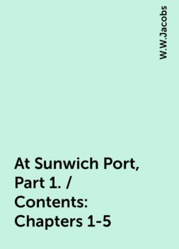 At Sunwich Port, Part 1. / Contents: Chapters 1-5, W.W.Jacobs