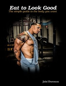 Eat to Look Good the Simple Guide to the Body You Want, Jalai Duroseau